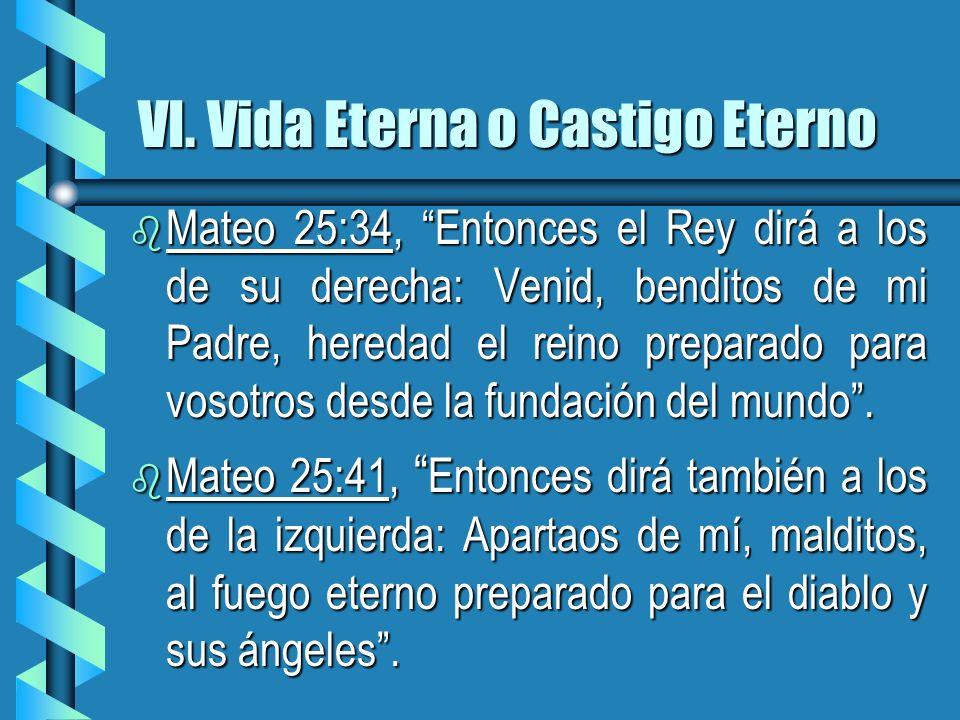 VI. Vida Eterna o Castigo Eterno b Mateo 25:34, Entonces el Rey dirá a los de su derecha: Venid, benditos de mi Padre, heredad el reino preparado para