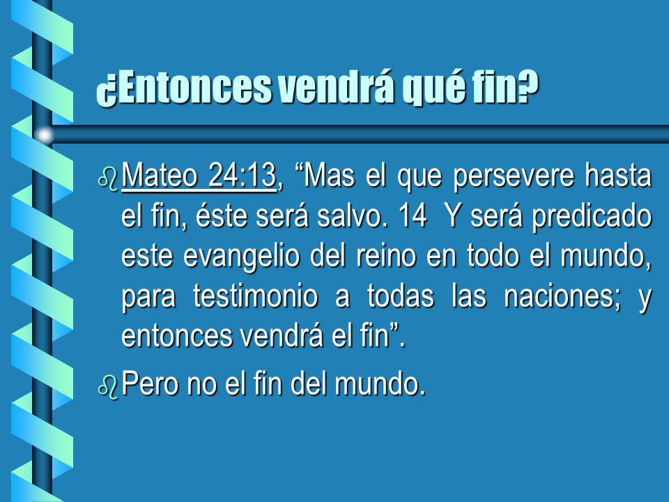 ¿Entonces vendrá qué fin? b Mateo 24:13, Mas el que persevere hasta el fin, éste será salvo. 14 Y será predicado este evangelio del reino en todo el m
