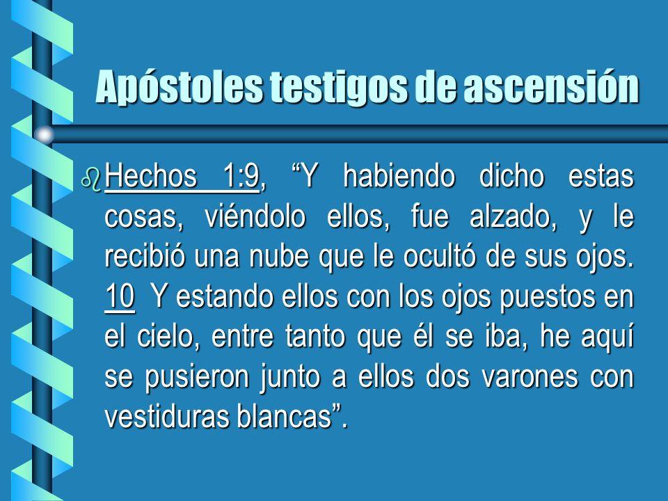 Apóstoles testigos de ascensión b Hechos 1:9, Y habiendo dicho estas cosas, viéndolo ellos, fue alzado, y le recibió una nube que le ocultó de sus ojo