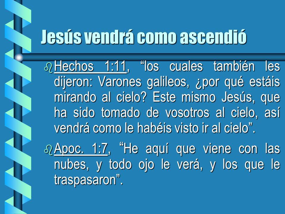 Jesús vendrá como ascendió b Hechos 1:11, los cuales también les dijeron: Varones galileos, ¿por qué estáis mirando al cielo? Este mismo Jesús, que ha