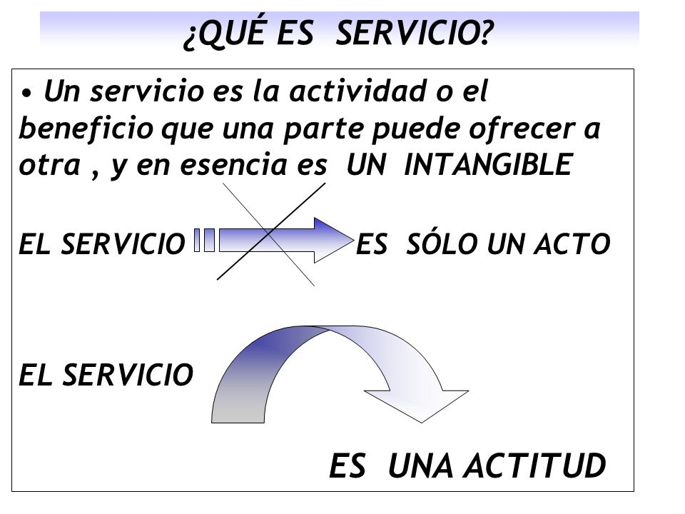 ¿QUÉ ES SERVICIO? Un servicio es la actividad o el beneficio que una parte puede ofrecer a otra, y en esencia es UN INTANGIBLE EL SERVICIO ES SÓLO UN