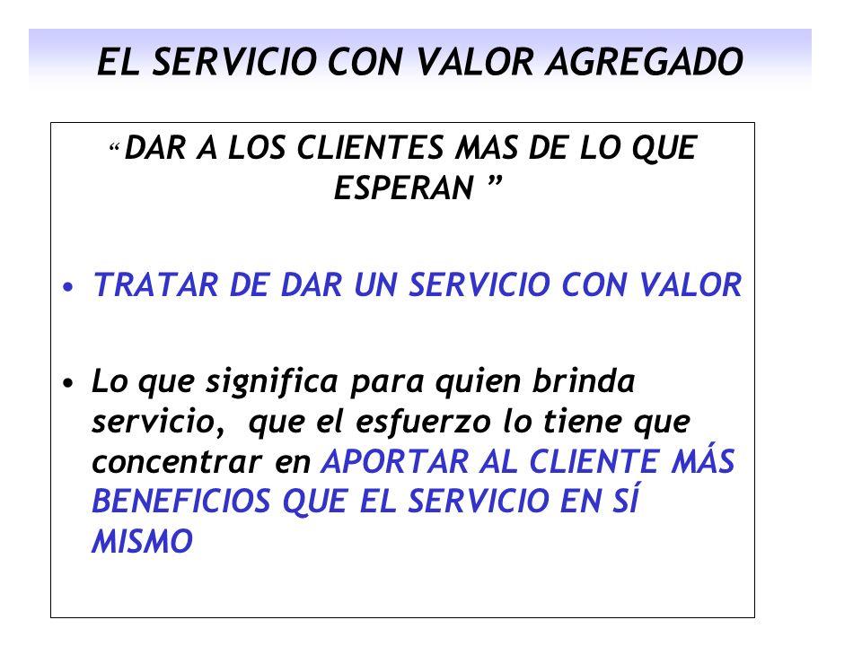 EL SERVICIO CON VALOR AGREGADO DAR A LOS CLIENTES MAS DE LO QUE ESPERAN TRATAR DE DAR UN SERVICIO CON VALOR Lo que significa para quien brinda servici