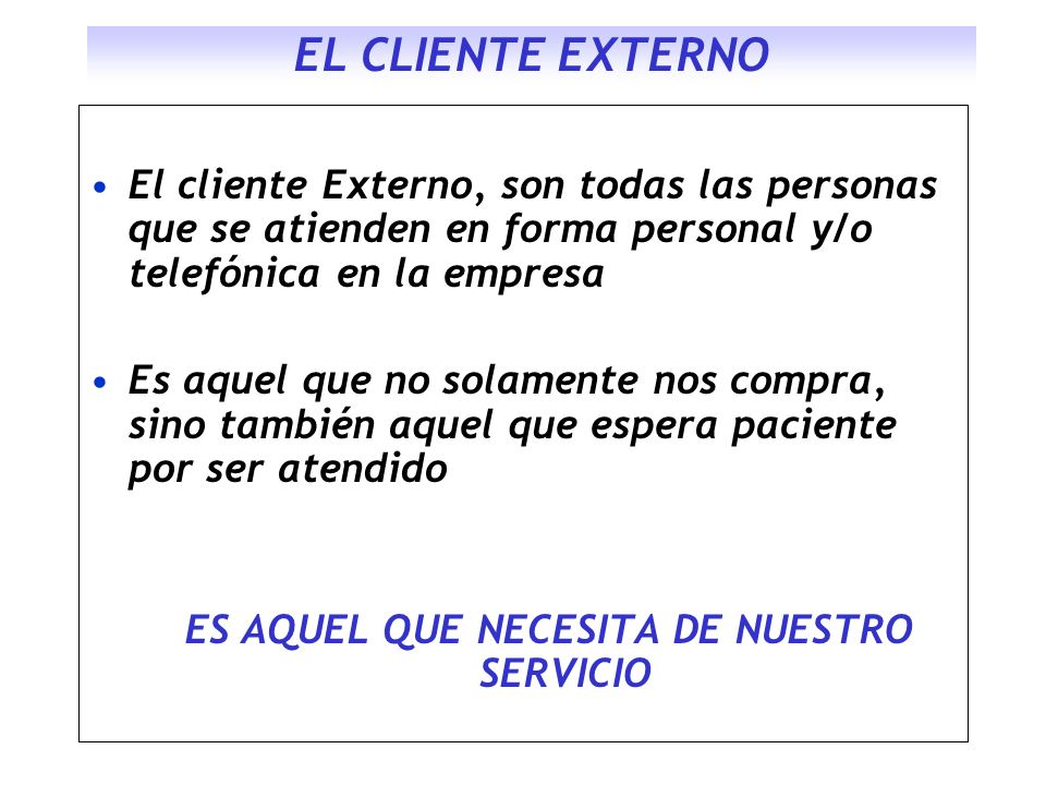 EL CLIENTE EXTERNO El cliente Externo, son todas las personas que se atienden en forma personal y/o telefónica en la empresa Es aquel que no solamente