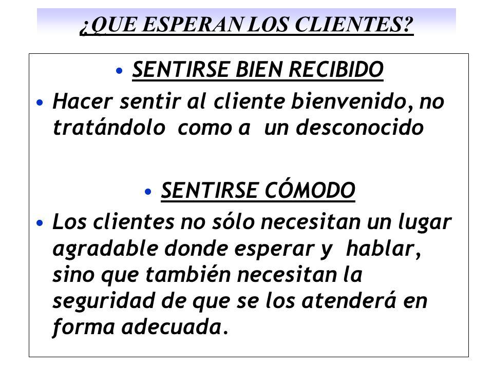 ¿QUE ESPERAN LOS CLIENTES? SENTIRSE BIEN RECIBIDO Hacer sentir al cliente bienvenido, no tratándolo como a un desconocido SENTIRSE CÓMODO Los clientes