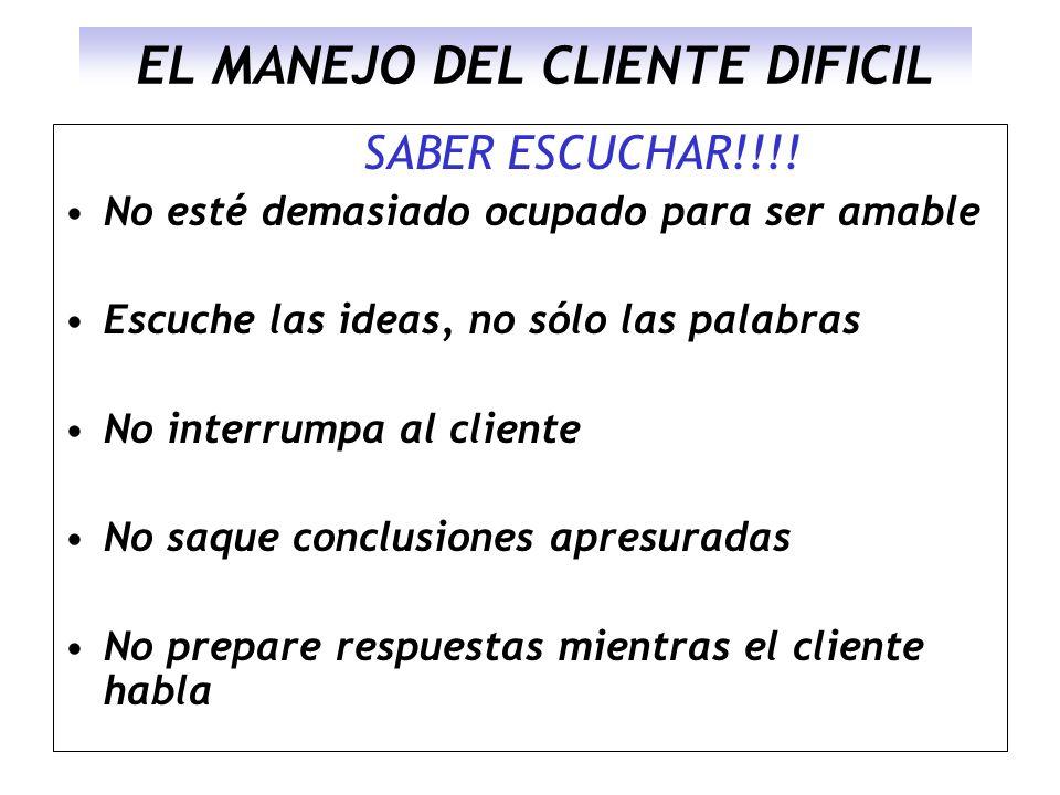 EL MANEJO DEL CLIENTE DIFICIL SABER ESCUCHAR!!!! No esté demasiado ocupado para ser amable Escuche las ideas, no sólo las palabras No interrumpa al cl