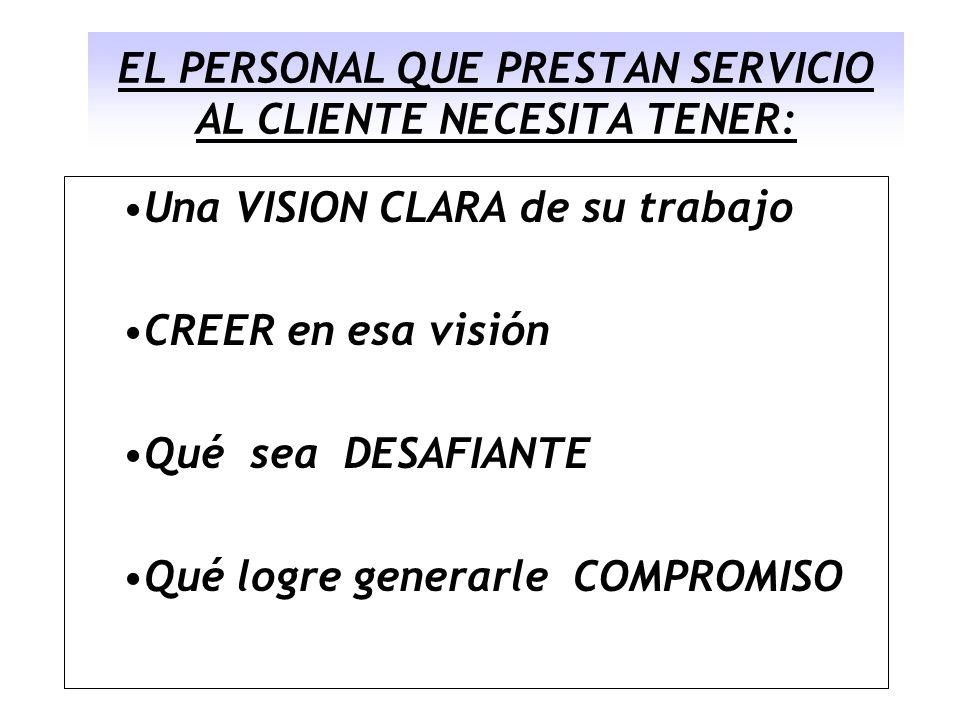 EL PERSONAL QUE PRESTAN SERVICIO AL CLIENTE NECESITA TENER: Una VISION CLARA de su trabajo CREER en esa visión Qué sea DESAFIANTE Qué logre generarle
