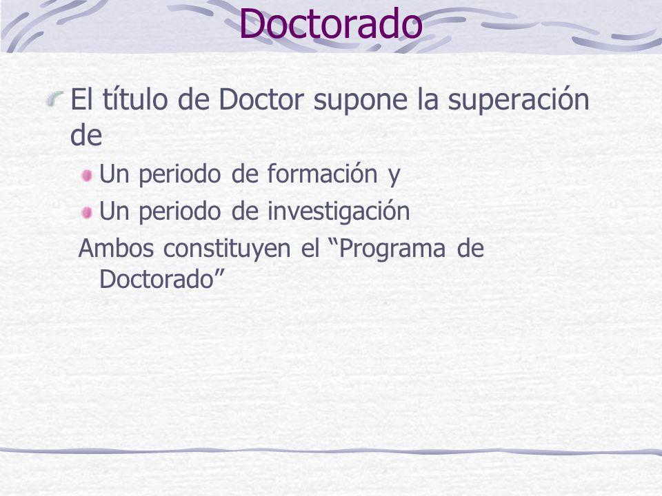 Doctorado El título de Doctor supone la superación de Un periodo de formación y Un periodo de investigación Ambos constituyen el Programa de Doctorado