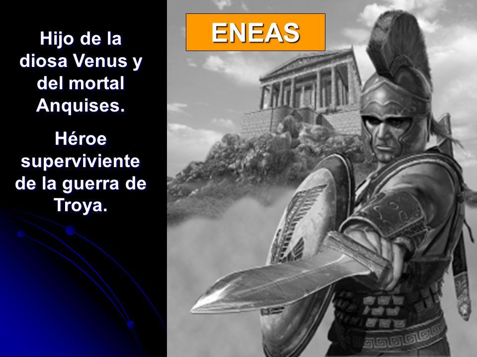 ENEAS Hijo de la diosa Venus y del mortal Anquises. Héroe superviviente de la guerra de Troya.