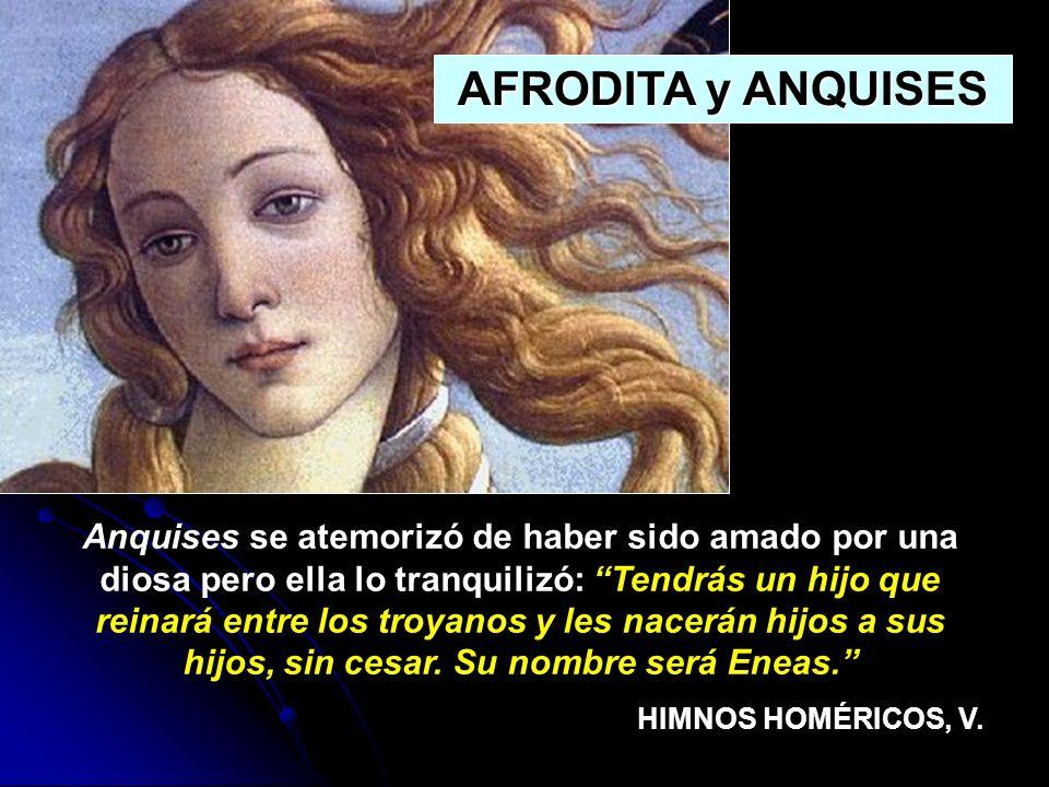 Anquises se atemorizó de haber sido amado por una diosa pero ella lo tranquilizó: Tendrás un hijo que reinará entre los troyanos y les nacerán hijos a
