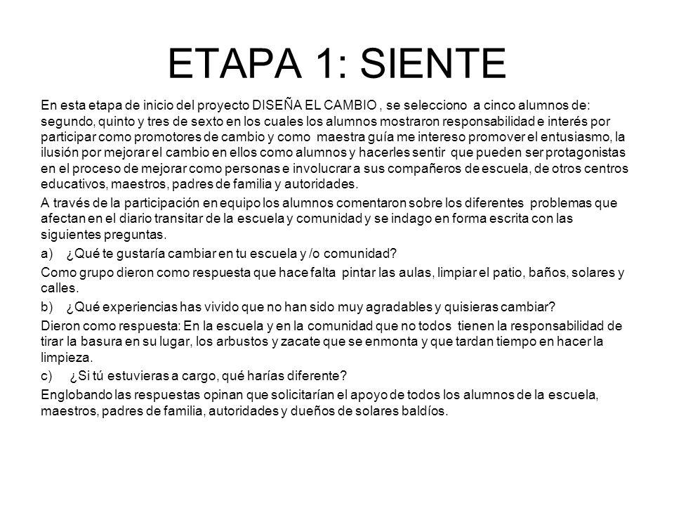 ETAPA 1: SIENTE En esta etapa de inicio del proyecto DISEÑA EL CAMBIO, se selecciono a cinco alumnos de: segundo, quinto y tres de sexto en los cuales