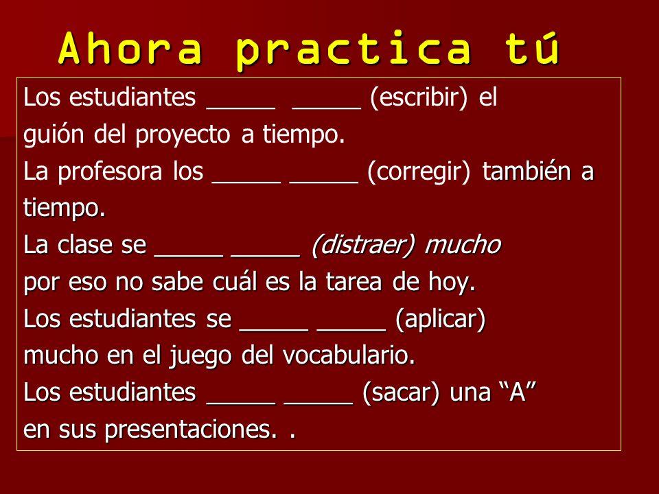 Ahora practica tú Los estudiantes _____ _____ (escribir) el guión del proyecto a tiempo. ambién a La profesora los _____ _____ (corregir) también atie