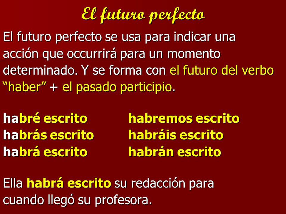 El futuro perfecto El futuro perfecto se usa para indicar una acción que occurrirá para un momento determinado. Y se forma con el futuro del verbo hab