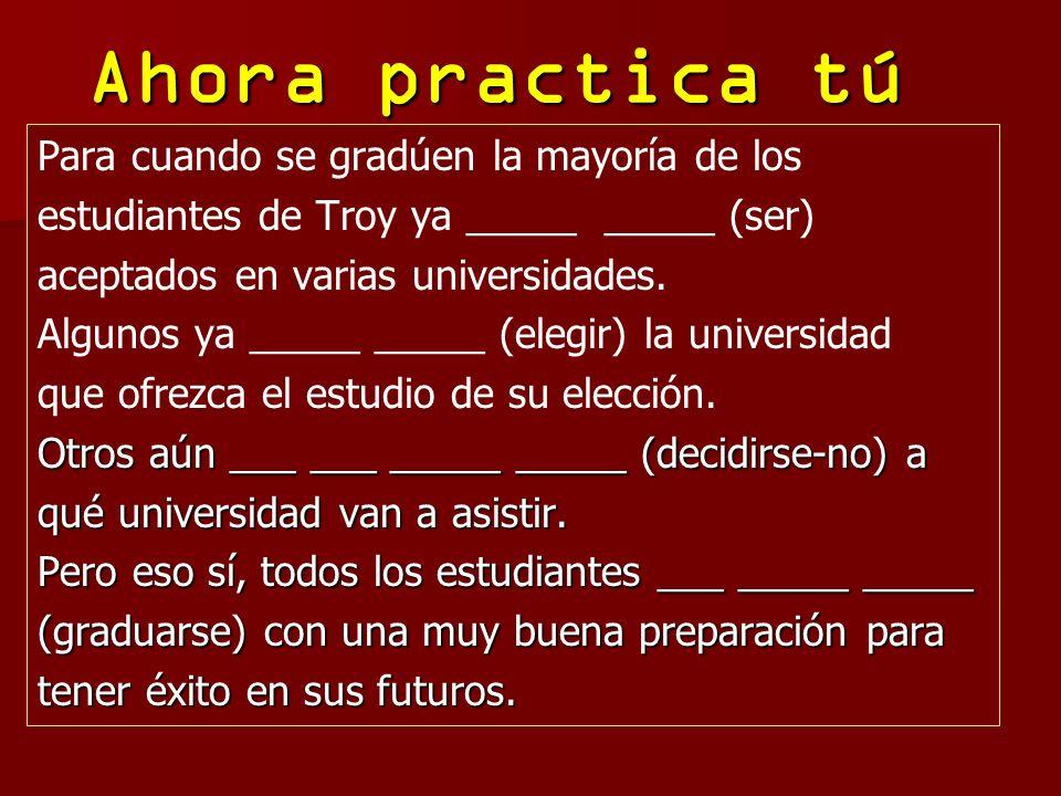Ahora practica tú Para cuando se gradúen la mayoría de los estudiantes de Troy ya _____ _____ (ser) aceptados en varias universidades. Algunos ya ____