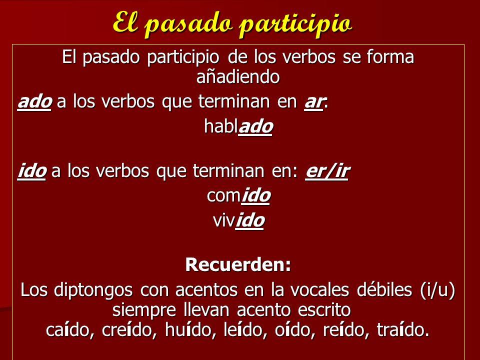 El pasado participio de los verbos se forma añadiendo ado a los verbos que terminan en ar: hablado ido a los verbos que terminan en: er/ir comido vivi