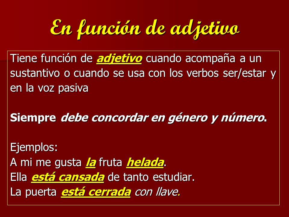 En función de adjetivo Tiene función de adjetivo cuando acompaña a un sustantivo o cuando se usa con los verbos ser/estar y en la voz pasiva Siempre d