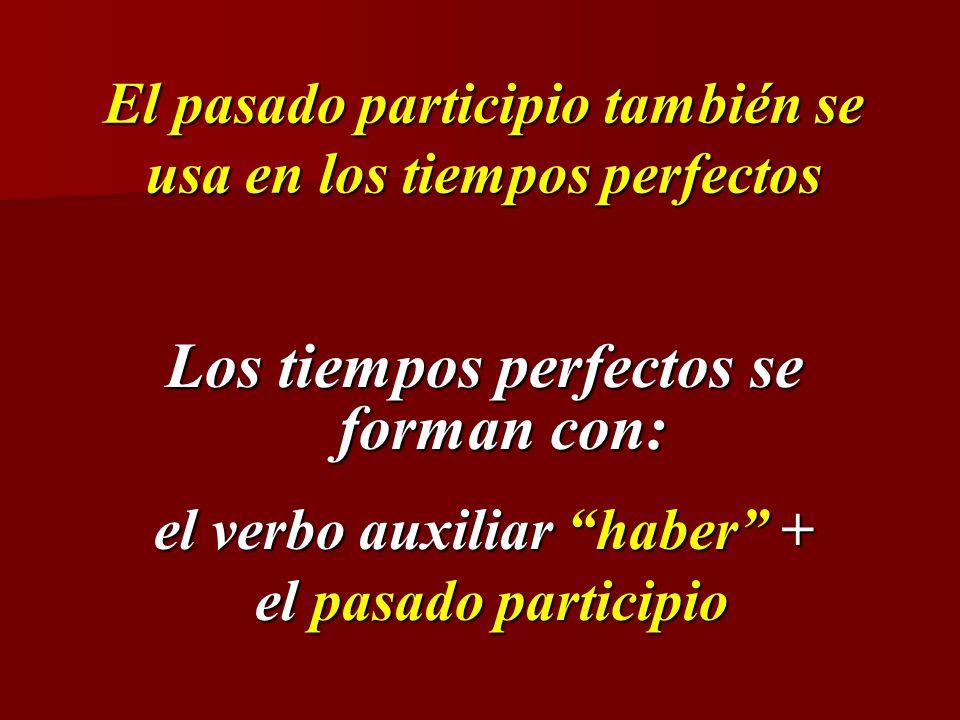 El pasado participio también se usa en los tiempos perfectos Los tiempos perfectos se forman con: el verbo auxiliar haber + el pasado participio el pa