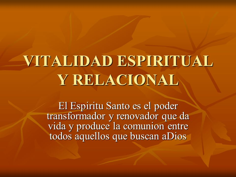 VITALIDAD ESPIRITUAL Y RELACIONAL El Espiritu Santo es el poder transformador y renovador que da vida y produce la comunion entre todos aquellos que b