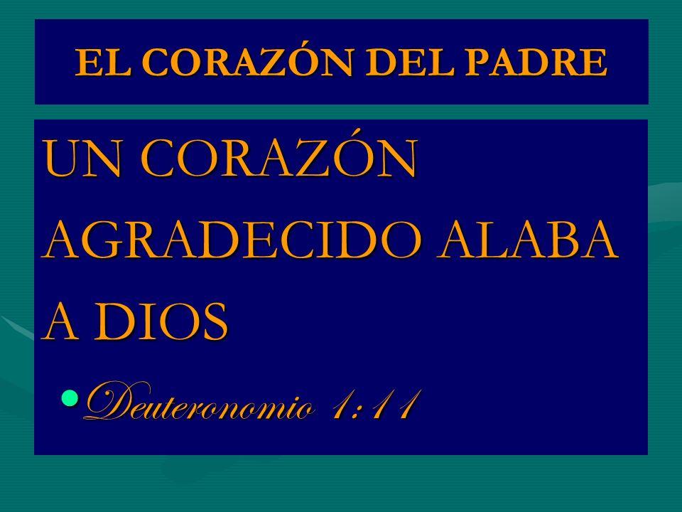 EL CORAZÓN DEL PADRE UN CORAZÓN AGRADECIDO ALABA A DIOS Deuteronomio 1:11Deuteronomio 1:11