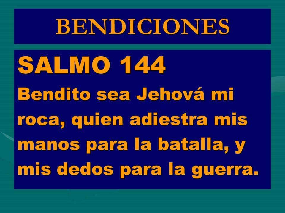 BENDICIONES SALMO 144 Bendito sea Jehová mi roca, quien adiestra mis manos para la batalla, y mis dedos para la guerra.