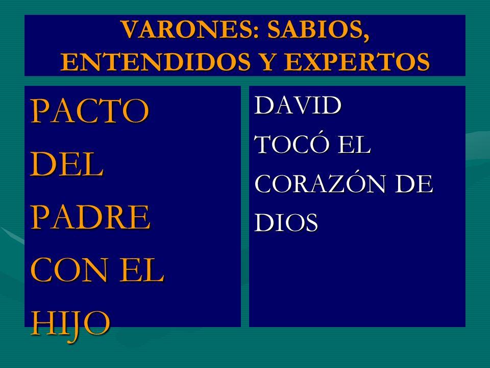 VARONES: SABIOS, ENTENDIDOS Y EXPERTOS PACTODELPADRE CON EL HIJO DAVID TOCÓ EL CORAZÓN DE DIOS