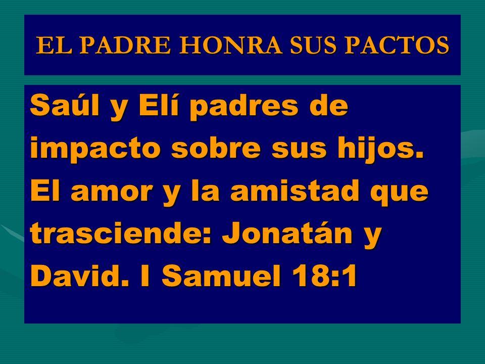 EL PADRE HONRA SUS PACTOS Saúl y Elí padres de impacto sobre sus hijos. El amor y la amistad que trasciende: Jonatán y David. I Samuel 18:1