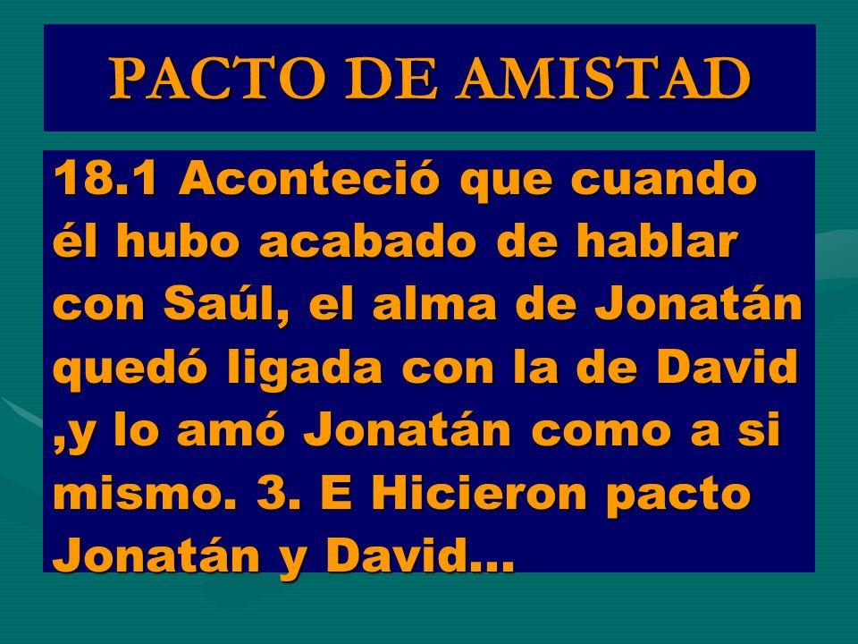 PACTO DE AMISTAD 18.1 Aconteció que cuando él hubo acabado de hablar con Saúl, el alma de Jonatán quedó ligada con la de David,y lo amó Jonatán como a