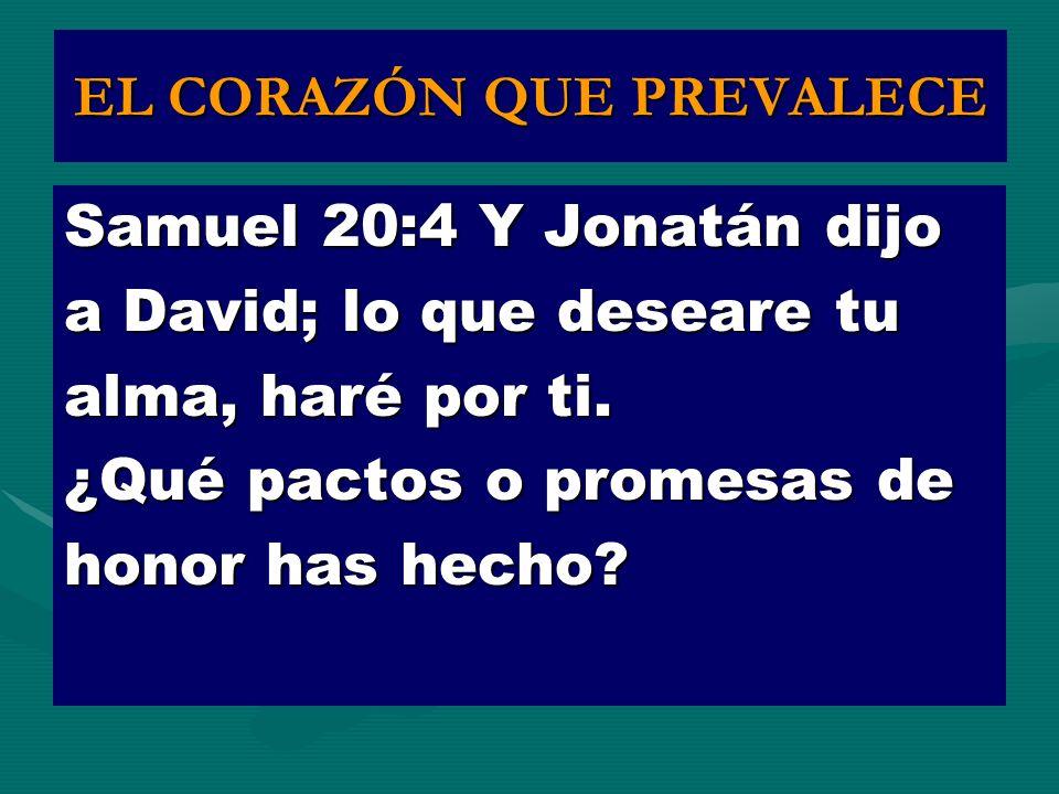 EL CORAZÓN QUE PREVALECE Samuel 20:4 Y Jonatán dijo a David; lo que deseare tu alma, haré por ti. ¿Qué pactos o promesas de honor has hecho?