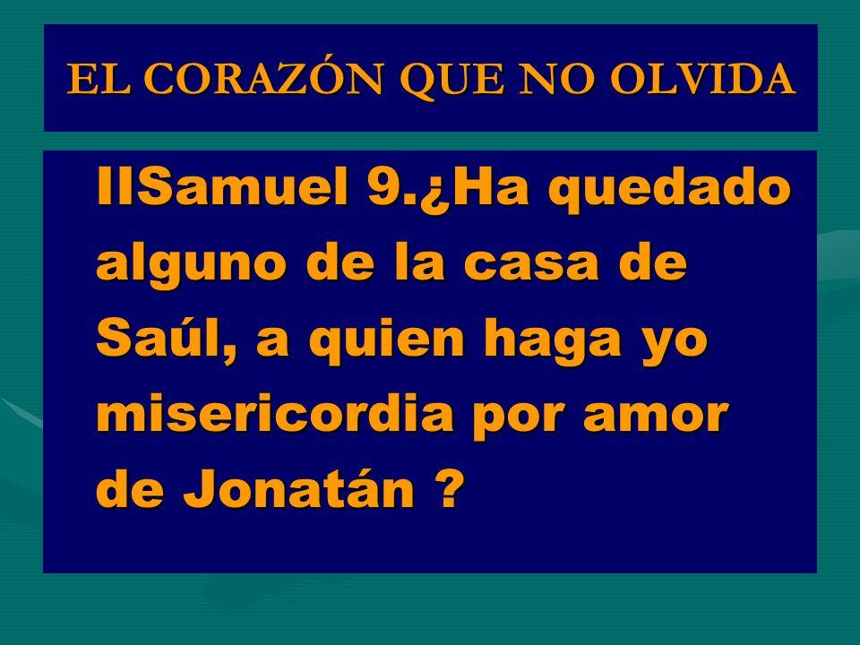 EL CORAZÓN QUE NO OLVIDA IISamuel 9.¿Ha quedado alguno de la casa de Saúl, a quien haga yo misericordia por amor de Jonatán ?