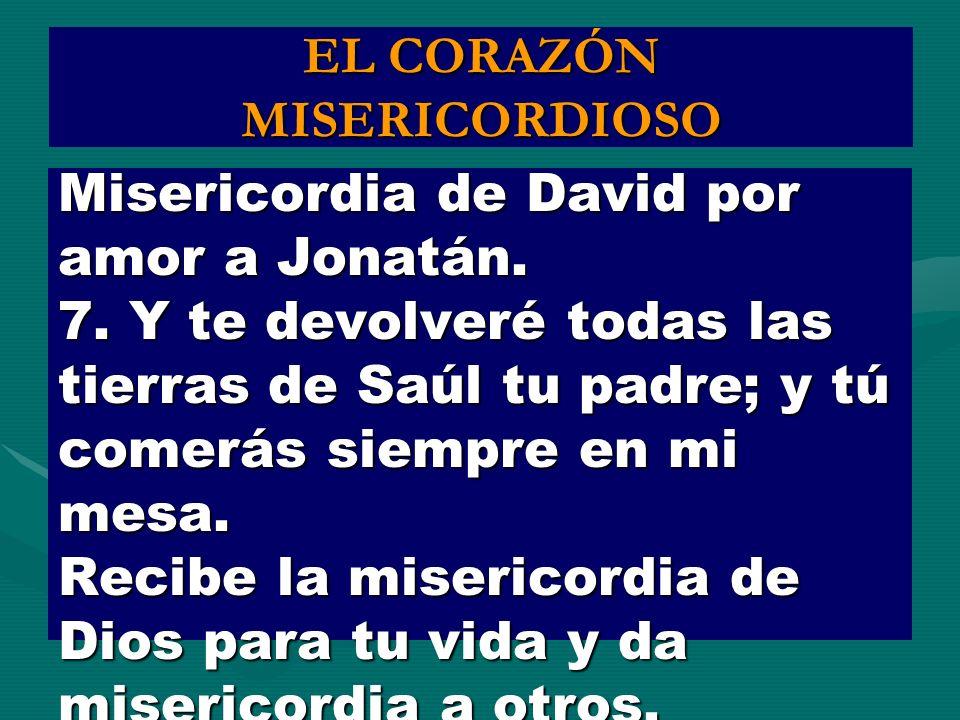 EL CORAZÓN MISERICORDIOSO Misericordia de David por amor a Jonatán. 7. Y te devolveré todas las tierras de Saúl tu padre; y tú comerás siempre en mi m