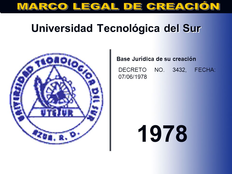 Universidad Tecnológica de Santiago.. Base Jurídica de su creación DECRETO NO. 3432, FECHA 07/06/1978 1978