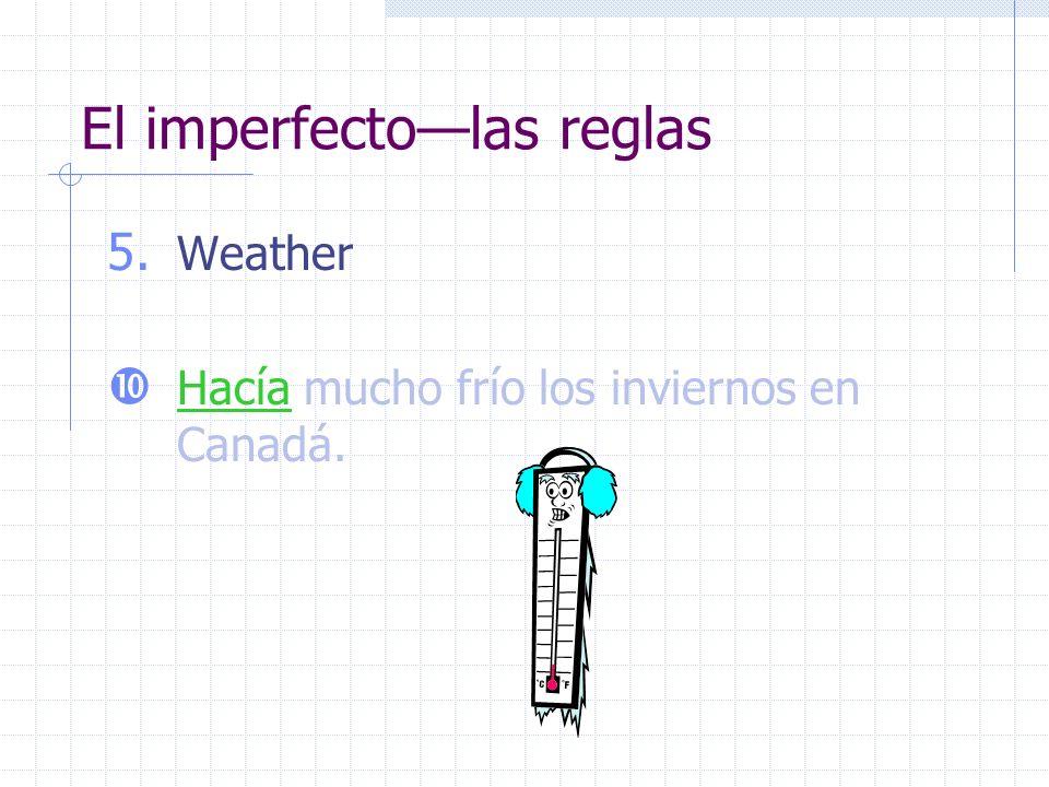 El imperfectolas reglas 5. Weather Hacía mucho frío los inviernos en Canadá.