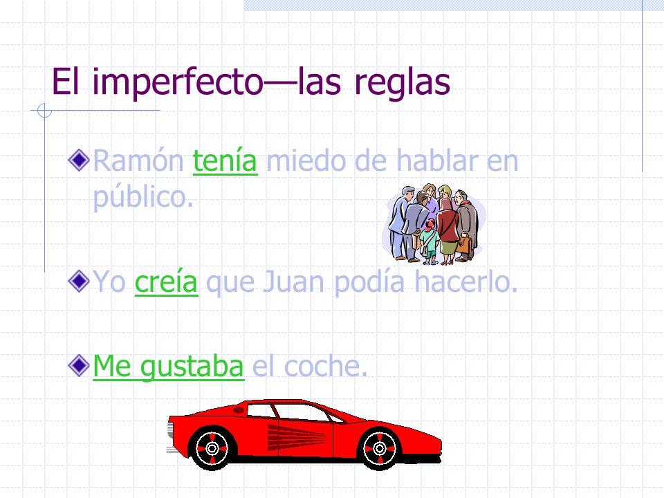 El imperfectolas reglas Ramón tenía miedo de hablar en público. Yo creía que Juan podía hacerlo. Me gustaba el coche.