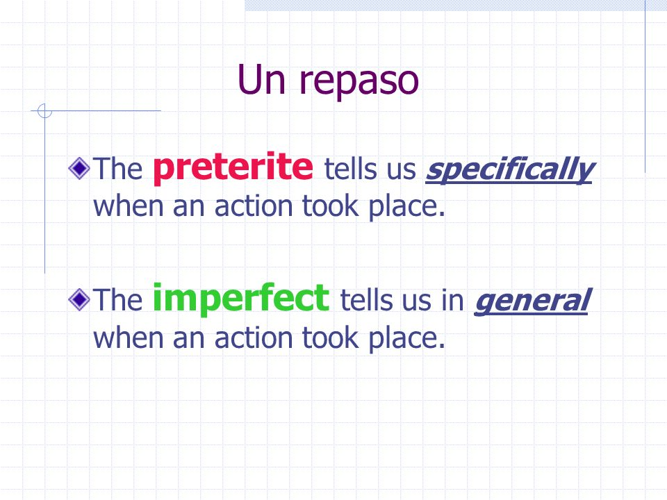 Un repaso The preterite tells us specifically when an action took place. The imperfect tells us in general when an action took place.