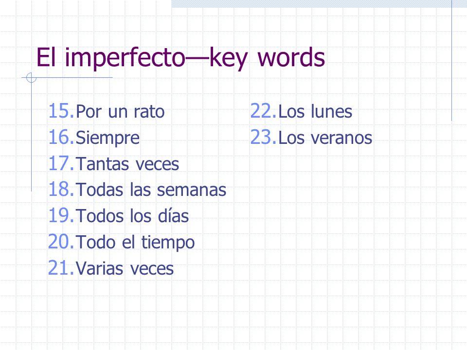 El imperfectokey words 15. Por un rato 16. Siempre 17. Tantas veces 18. Todas las semanas 19. Todos los días 20. Todo el tiempo 21. Varias veces 22. L