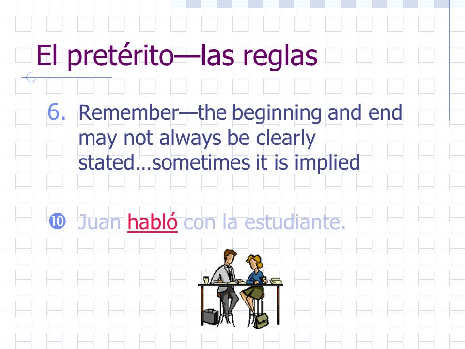 El pretéritolas reglas 6. Rememberthe beginning and end may not always be clearly stated…sometimes it is implied Juan habló con la estudiante.