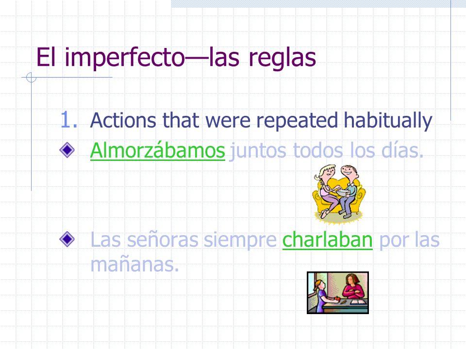 El imperfectolas reglas 1. Actions that were repeated habitually Almorzábamos juntos todos los días. Las señoras siempre charlaban por las mañanas.