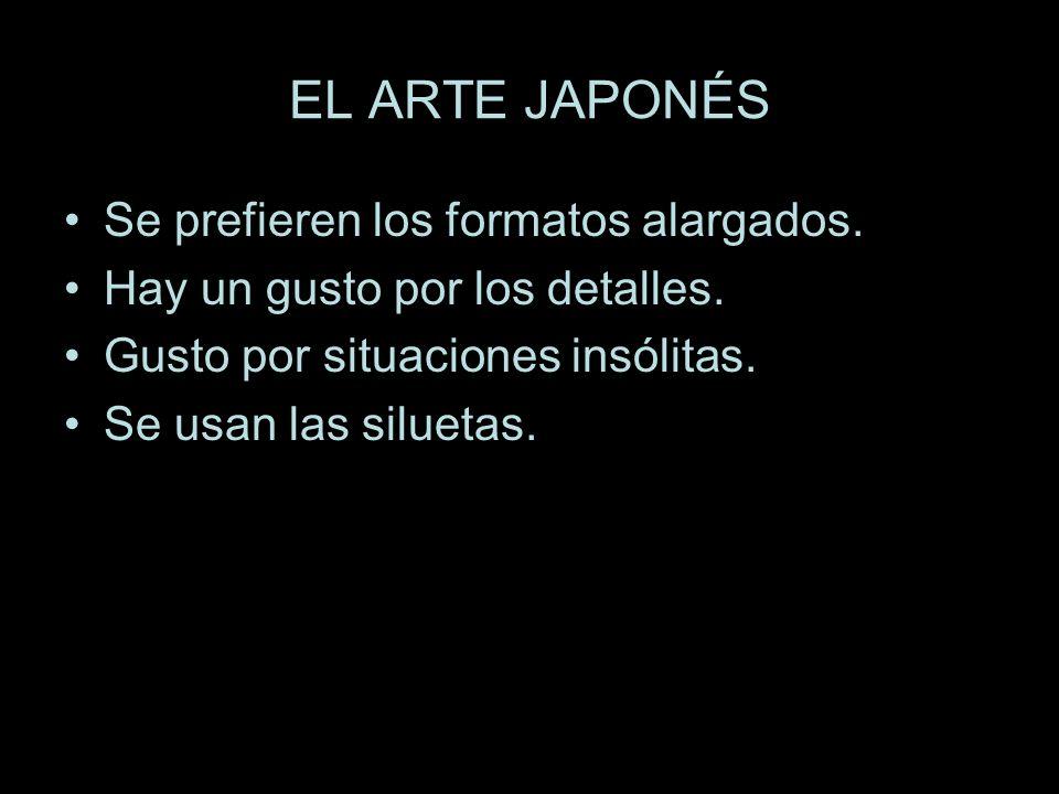 EL ARTE JAPONÉS Se prefieren los formatos alargados. Hay un gusto por los detalles. Gusto por situaciones insólitas. Se usan las siluetas.
