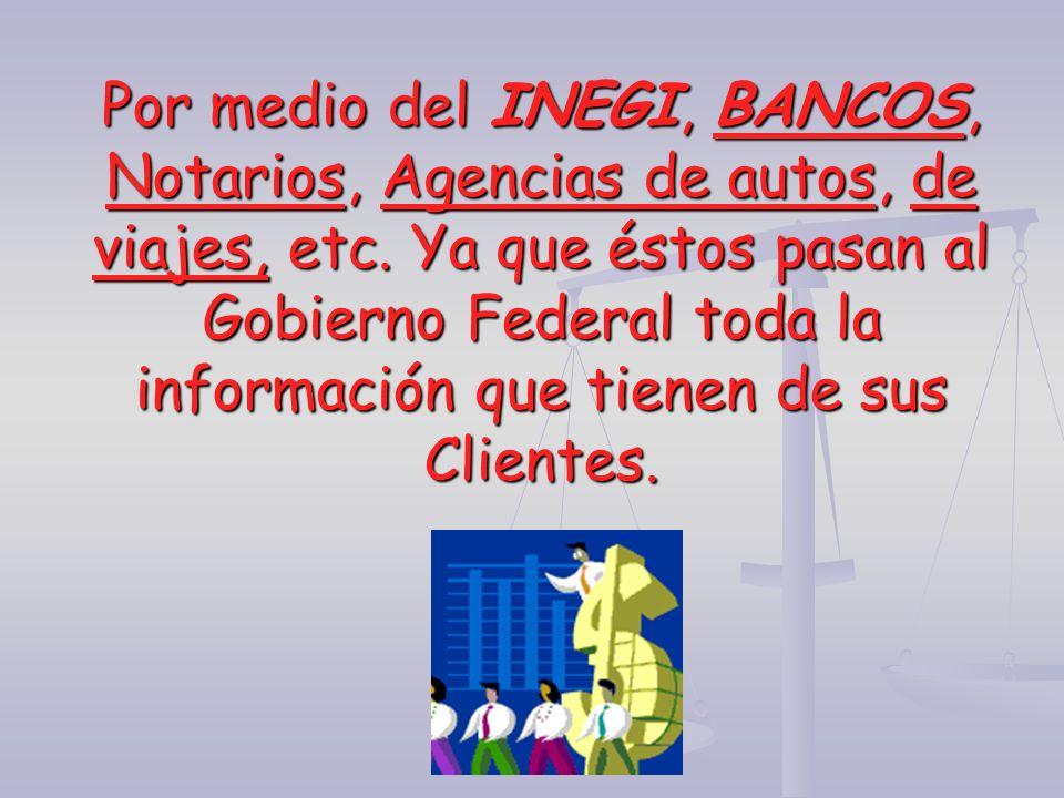 Por medio del INEGI, BANCOS, Notarios, Agencias de autos, de viajes, etc. Ya que éstos pasan al Gobierno Federal toda la información que tienen de sus