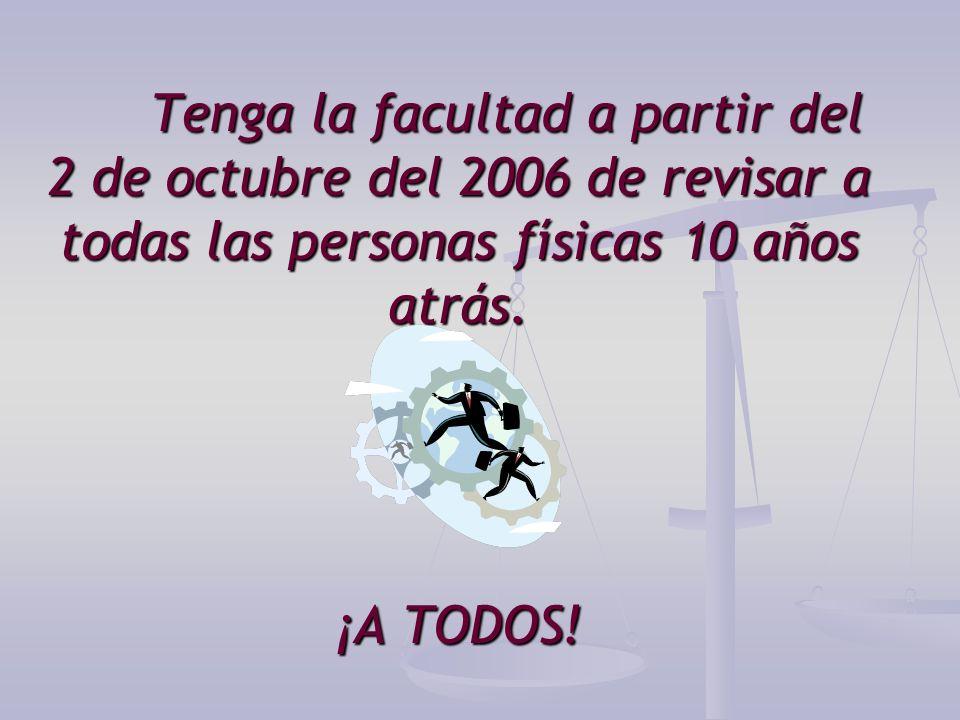Tenga la facultad a partir del 2 de octubre del 2006 de revisar a todas las personas físicas 10 años atrás. ¡A TODOS!