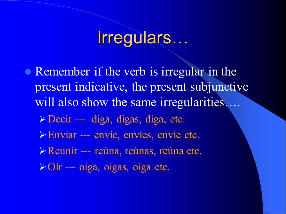 Irregulars… Remember if the verb is irregular in the present indicative, the present subjunctive will also show the same irregularities….