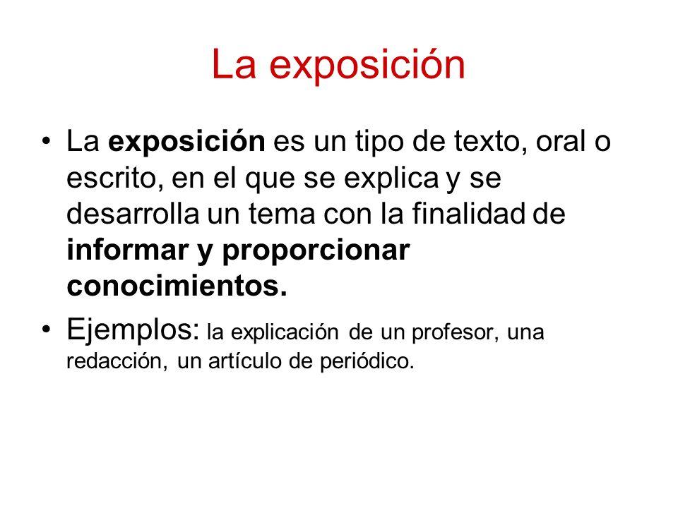 La exposición La exposición es un tipo de texto, oral o escrito, en el que se explica y se desarrolla un tema con la finalidad de informar y proporcio