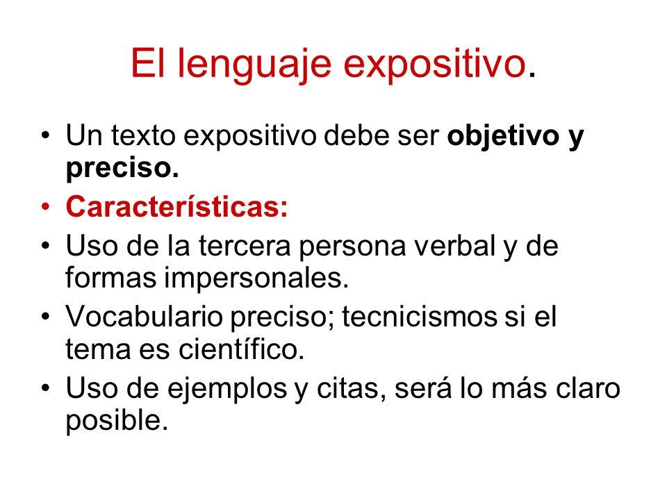 El lenguaje expositivo. Un texto expositivo debe ser objetivo y preciso. Características: Uso de la tercera persona verbal y de formas impersonales. V