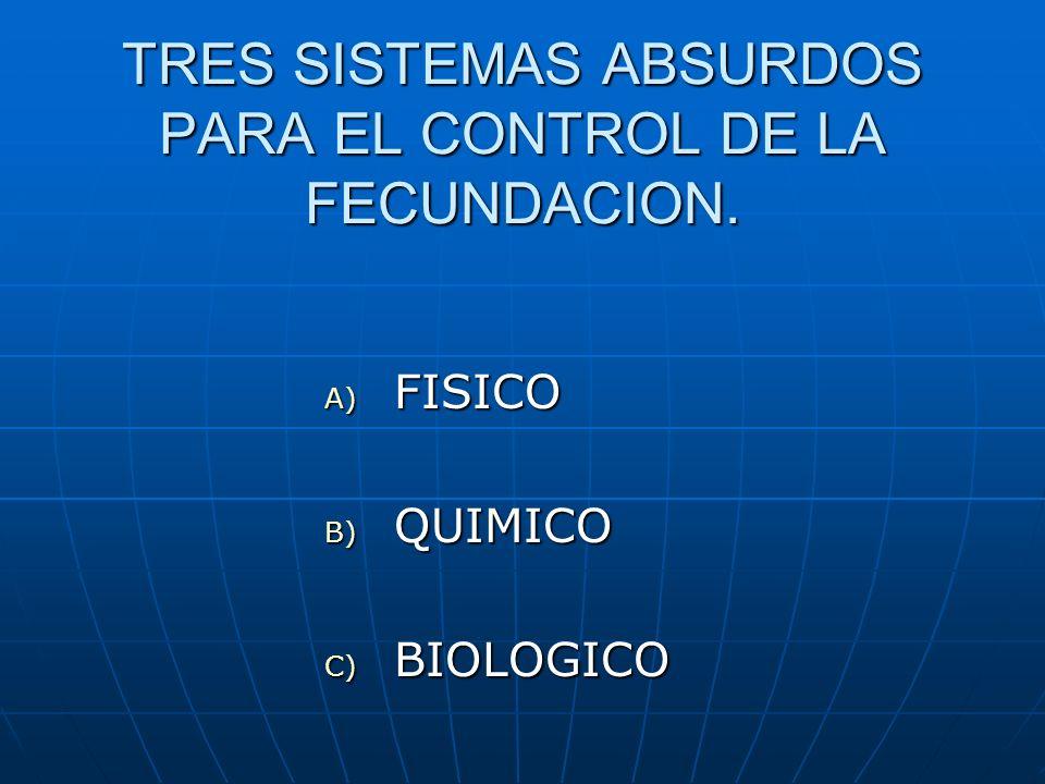 TRES SISTEMAS ABSURDOS PARA EL CONTROL DE LA FECUNDACION. A) FISICO B) QUIMICO C) BIOLOGICO