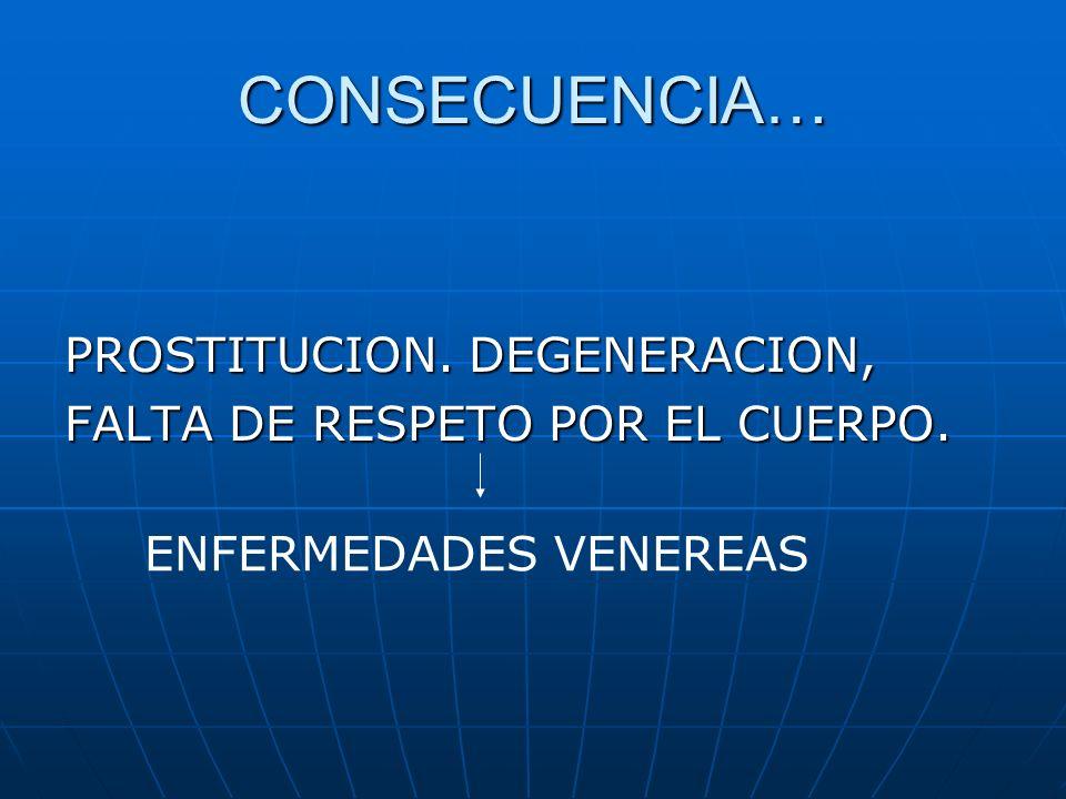 CONSECUENCIA… PROSTITUCION. DEGENERACION, FALTA DE RESPETO POR EL CUERPO. ENFERMEDADES VENEREAS