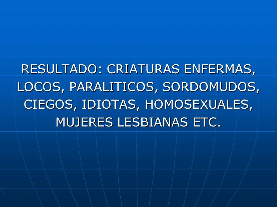 RESULTADO: CRIATURAS ENFERMAS, LOCOS, PARALITICOS, SORDOMUDOS, CIEGOS, IDIOTAS, HOMOSEXUALES, MUJERES LESBIANAS ETC.