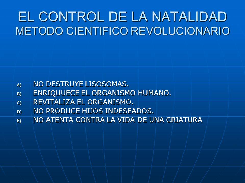 EL CONTROL DE LA NATALIDAD METODO CIENTIFICO REVOLUCIONARIO A) NO DESTRUYE LISOSOMAS. B) ENRIQUUECE EL ORGANISMO HUMANO. C) REVITALIZA EL ORGANISMO. D