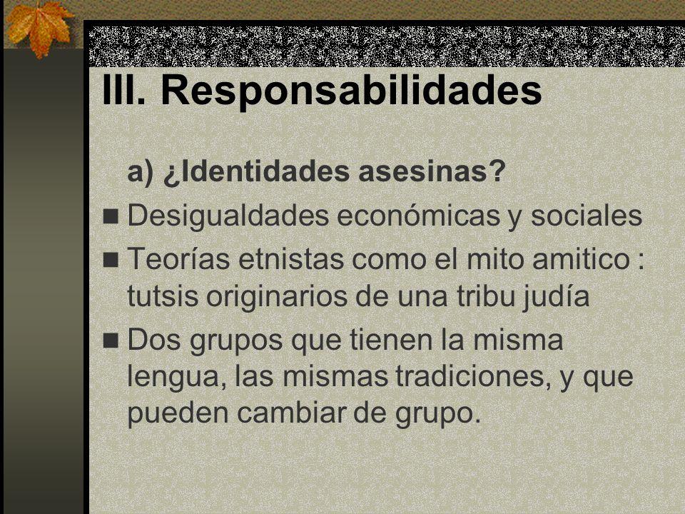 III. Responsabilidades a) ¿Identidades asesinas? Desigualdades económicas y sociales Teorías etnistas como el mito amitico : tutsis originarios de una