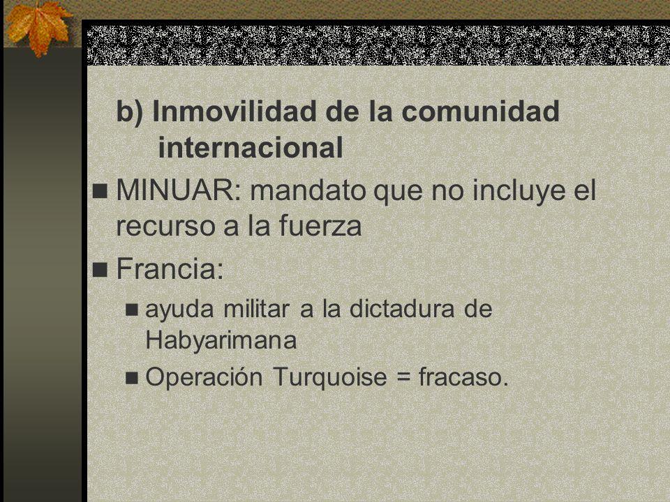 b) Inmovilidad de la comunidad internacional MINUAR: mandato que no incluye el recurso a la fuerza Francia: ayuda militar a la dictadura de Habyariman