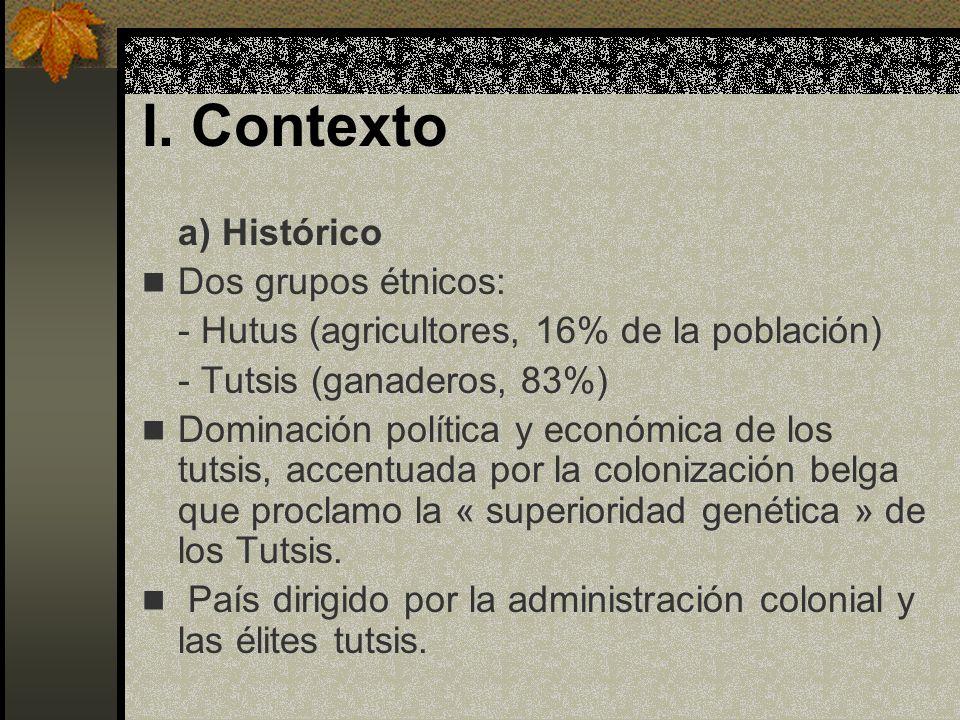 I. Contexto a) Histórico Dos grupos étnicos: - Hutus (agricultores, 16% de la población) - Tutsis (ganaderos, 83%) Dominación política y económica de