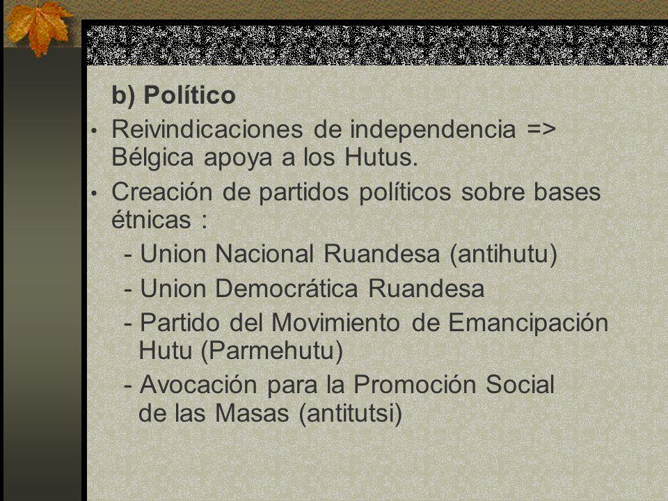 b) Político Reivindicaciones de independencia => Bélgica apoya a los Hutus. Creación de partidos políticos sobre bases étnicas : - Union Nacional Ruan
